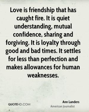 Love is friendship that has caught fire. It is quiet understanding ...
