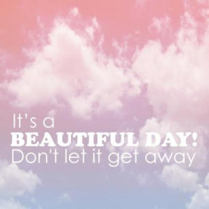 It's a beautiful day! Don't let it get away!