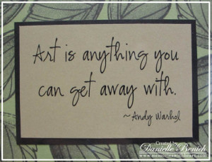 Art IS anything You Can Get Away ~ Art Quote