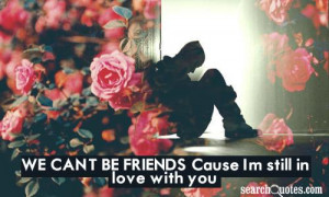 We Can't Be Friends Cause I'M Still In Love With You - Friendship ...