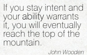 ... It, You Will Eventually Reach The Top Of The Mountain. - John Wooden
