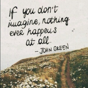 If you don't imagine, nothing ever happens at all. John Green in ...