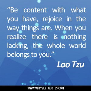 Be content with what you have, rejoice in the way things are. When you ...