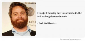 ... it'd be to be a fat girl named Candy.-Comedian Zach Galifianakis