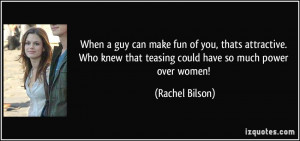 ... knew that teasing could have so much power over women! - Rachel Bilson