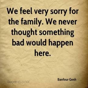 Banfour Genh - We feel very sorry for the family. We never thought ...
