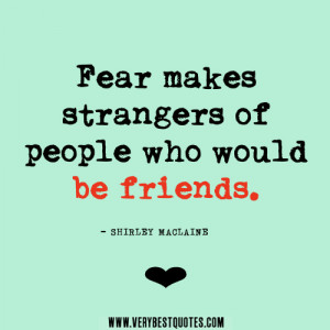 friendship quotes, fear quotes, Fear makes strangers of people who ...