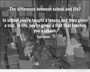 The difference between school and life .In school, you're taught a ...