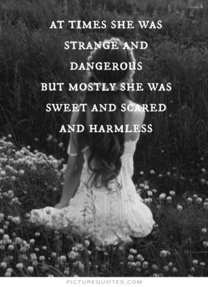 ... . But mostly she was sweet and scared and harmless Picture Quote #1