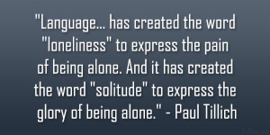 "... solitude"" to express the glory of being alone."" – Paul Tillich"