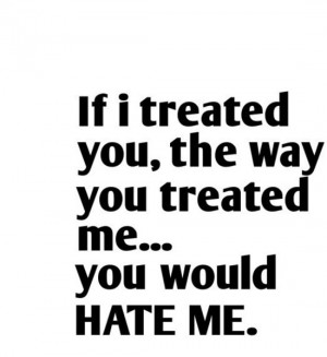 If i treated you, they way you treated me. You would hate me. Source ...