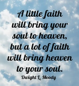 little faith will bring your soul to heaven, but a lot of faith will ...