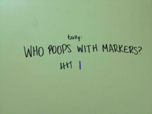 Tally: Who poops with markers?