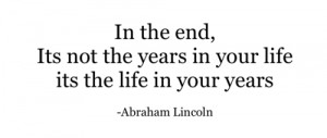 ... In the end, its not the years in your life its the life in your years