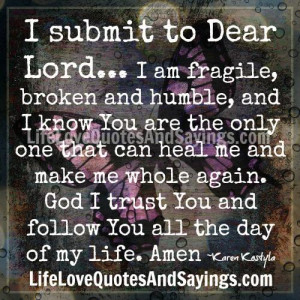 submit to dear lord i am fragile broken and humble and i know you ...