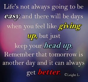 Remember that tomorrow is another day and it can always get better.