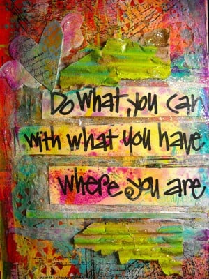 """Do What You Can with What You Have Where You Are"""""""