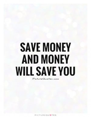 Save Money And Money Will Save You Quote | Picture Quotes & Sayings