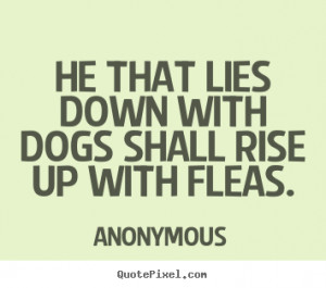 Quotes about friendship - He that lies down with dogs shall rise up ...