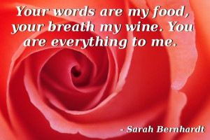Your words are my food, your breath my wine. You are everything to me ...
