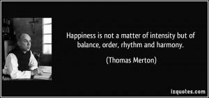 ... intensity but of balance, order, rhythm and harmony. - Thomas Merton