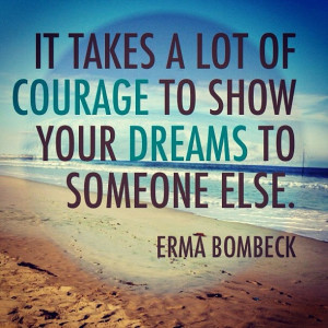 "... of courage to show your dreams to someone else. . "" ~ Erma Bombeck"