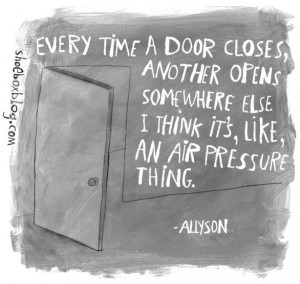 Every Time A Door Closes, Another Opens Somewhere Else I Think Its ...