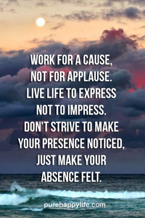 Life Quote: Work for a cause, not for applause. Live life to express ...
