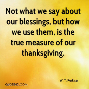 Not what we say about our blessings, but how we use them, is the true ...
