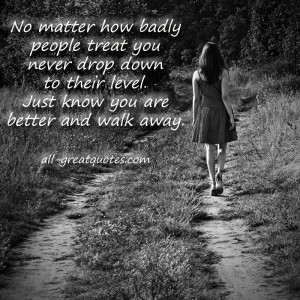 No matter how badly people treat you never drop down to their level ...