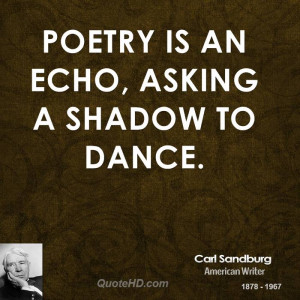 Poetry is an echo, asking a shadow to dance.