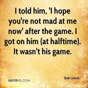 Bob Letsch - I told him, 'I hope you're not mad at me now' after the ...