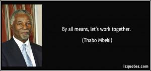 By all means, let's work together. - Thabo Mbeki
