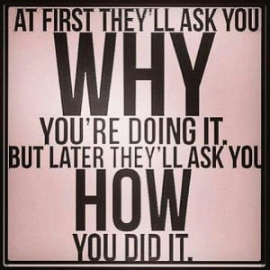 At first they'll ask you why you're doing it. But later they'll ask ...