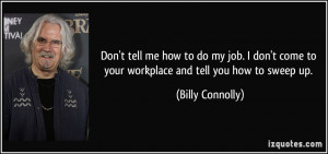 tell me how to do my job. I don't come to your workplace and tell ...