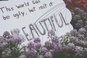 This World Can Be Ugly, But Isn't It Beautiful: Quote About Image ...