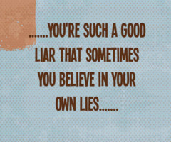 you're such a good liar that sometimes you believe in your own lies'