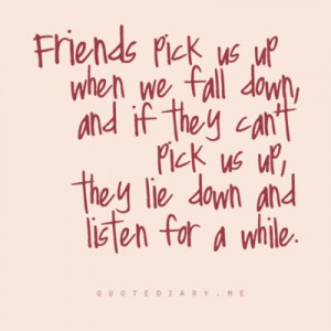 Friends pick us up when we fall down, and if they don't pick us up ...