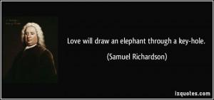 Love will draw an elephant through a key-hole. - Samuel Richardson