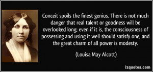 Conceit spoils the finest genius. There is not much danger that real ...