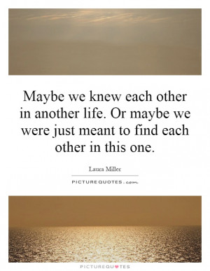 ... we were just meant to find each other in this one Picture Quote #1