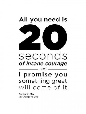 ... seconds of insane courage… I saw this movie today. Quote to live by