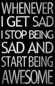 Whenever I get sad, I stop being sad and start being awesome!