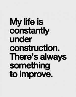 My life is constantly under construction. There's always something to ...