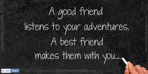 ... friend listens to your adventures. A best friend makes them with you