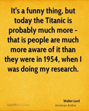 Walter Lord - It's a funny thing, but today the Titanic is probably ...