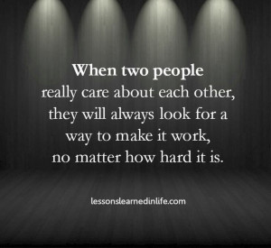 people really care about each other, they will always look for a way ...