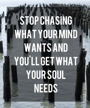 Stop Chasing What Your Mind Wants and You'll Get What Your Soul Needs ...
