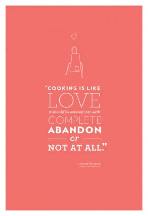 Cooking is like love, it should be entered into with complete abandon ...