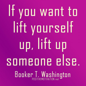 If-you-want-to-lift-yourself-up-lift-up-someone-else.jpg